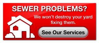 Sewer Problems? | We won't destroy your yard fixing them.